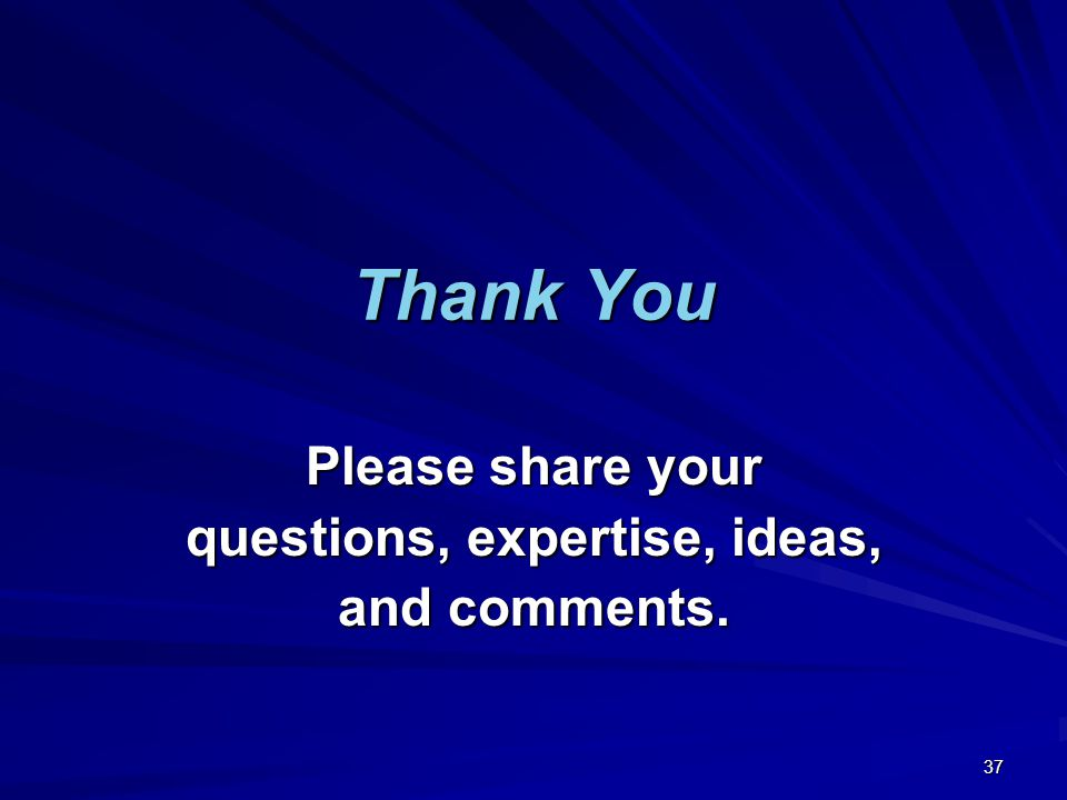 Thank You Please share your questions, expertise, ideas, and comments. 37