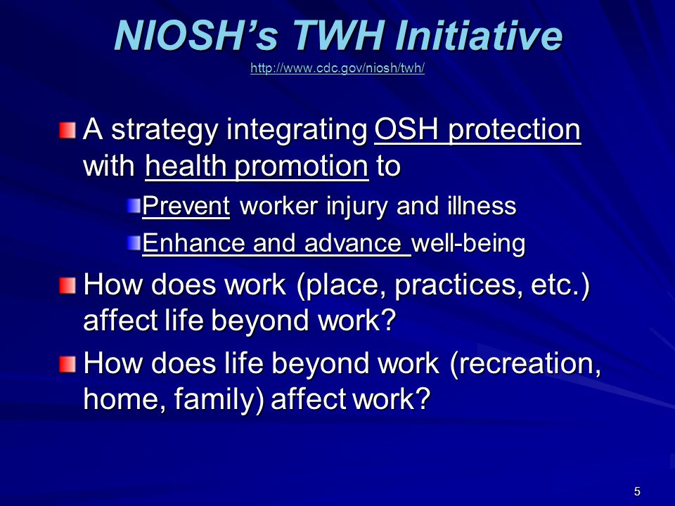 NIOSH's TWH Initiative http://www.cdc.gov/niosh/twh/ http://www.cdc.gov/niosh/twh/ A strategy integrating OSH protection with health promotion to Prevent worker injury and illness Enhance and advance well-being How does work (place, practices, etc.) affect life beyond work.