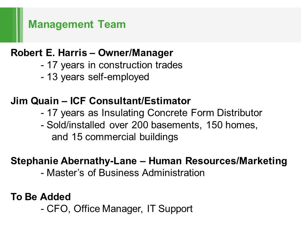 Management Team Robert E. Harris – Owner/Manager - 17 years in construction trades - 13 years self-employed Jim Quain – ICF Consultant/Estimator - 17