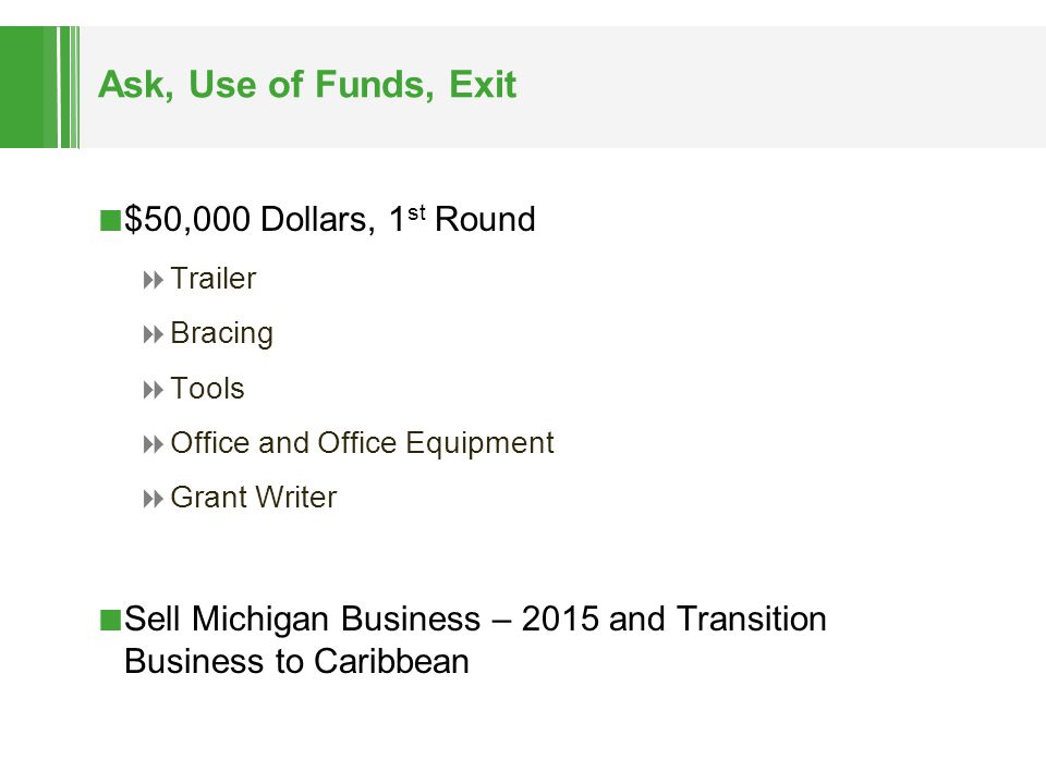 Ask, Use of Funds, Exit $50,000 Dollars, 1 st Round  Trailer  Bracing  Tools  Office and Office Equipment  Grant Writer Sell Michigan Business –