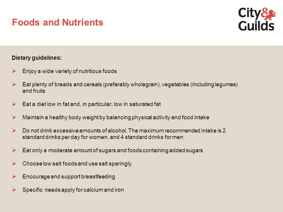Foods and Nutrients Dietary guidelines:  Enjoy a wide variety of nutritious foods  Eat plenty of breads and cereals (preferably wholegrain), vegetables (including legumes) and fruits  Eat a diet low in fat and, in particular, low in saturated fat  Maintain a healthy body weight by balancing physical activity and food intake  Do not drink excessive amounts of alcohol.