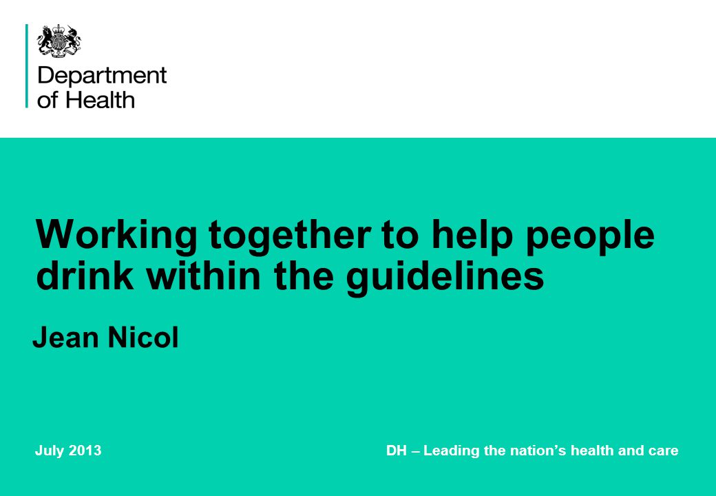Working together to help people drink within the guidelines July 2013 DH – Leading the nation's health and care Jean Nicol