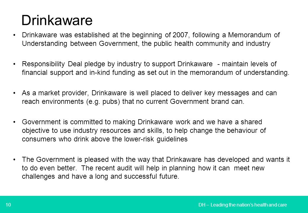 10 Drinkaware Drinkaware was established at the beginning of 2007, following a Memorandum of Understanding between Government, the public health community and industry Responsibility Deal pledge by industry to support Drinkaware - maintain levels of financial support and in-kind funding as set out in the memorandum of understanding.
