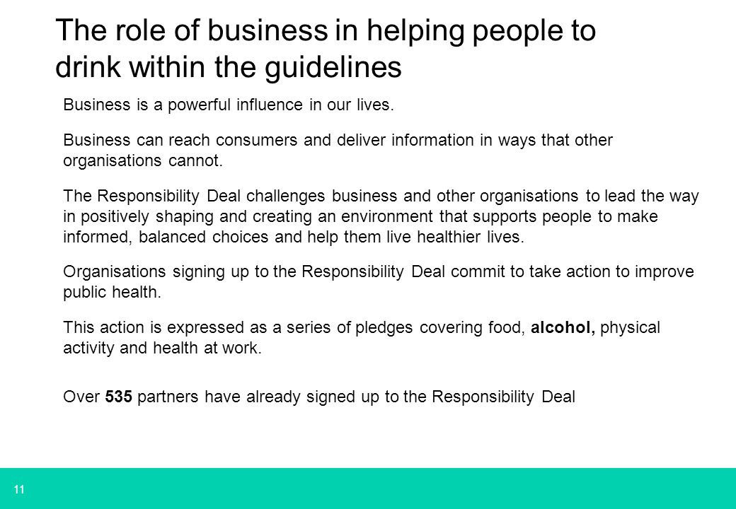 11 The role of business in helping people to drink within the guidelines Business is a powerful influence in our lives.