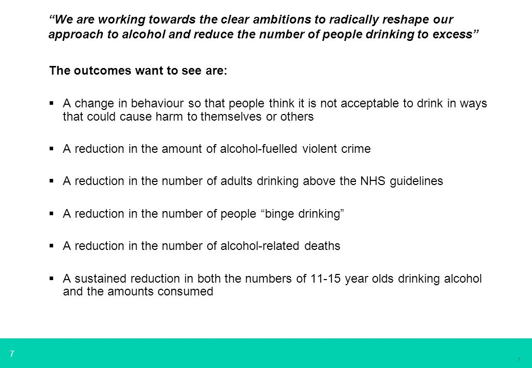 7 7 We are working towards the clear ambitions to radically reshape our approach to alcohol and reduce the number of people drinking to excess The outcomes want to see are:  A change in behaviour so that people think it is not acceptable to drink in ways that could cause harm to themselves or others  A reduction in the amount of alcohol-fuelled violent crime  A reduction in the number of adults drinking above the NHS guidelines  A reduction in the number of people binge drinking  A reduction in the number of alcohol-related deaths  A sustained reduction in both the numbers of 11-15 year olds drinking alcohol and the amounts consumed
