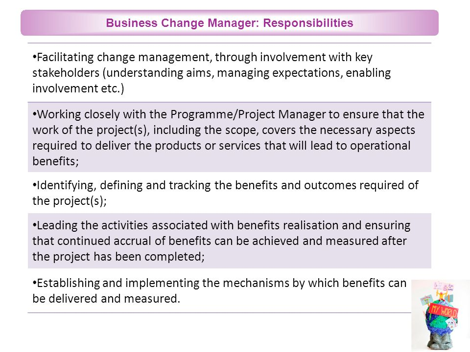 Business Change Manager: Responsibilities Facilitating change management, through involvement with key stakeholders (understanding aims, managing expectations, enabling involvement etc.) Working closely with the Programme/Project Manager to ensure that the work of the project(s), including the scope, covers the necessary aspects required to deliver the products or services that will lead to operational benefits; Identifying, defining and tracking the benefits and outcomes required of the project(s); Leading the activities associated with benefits realisation and ensuring that continued accrual of benefits can be achieved and measured after the project has been completed; Establishing and implementing the mechanisms by which benefits can be delivered and measured.