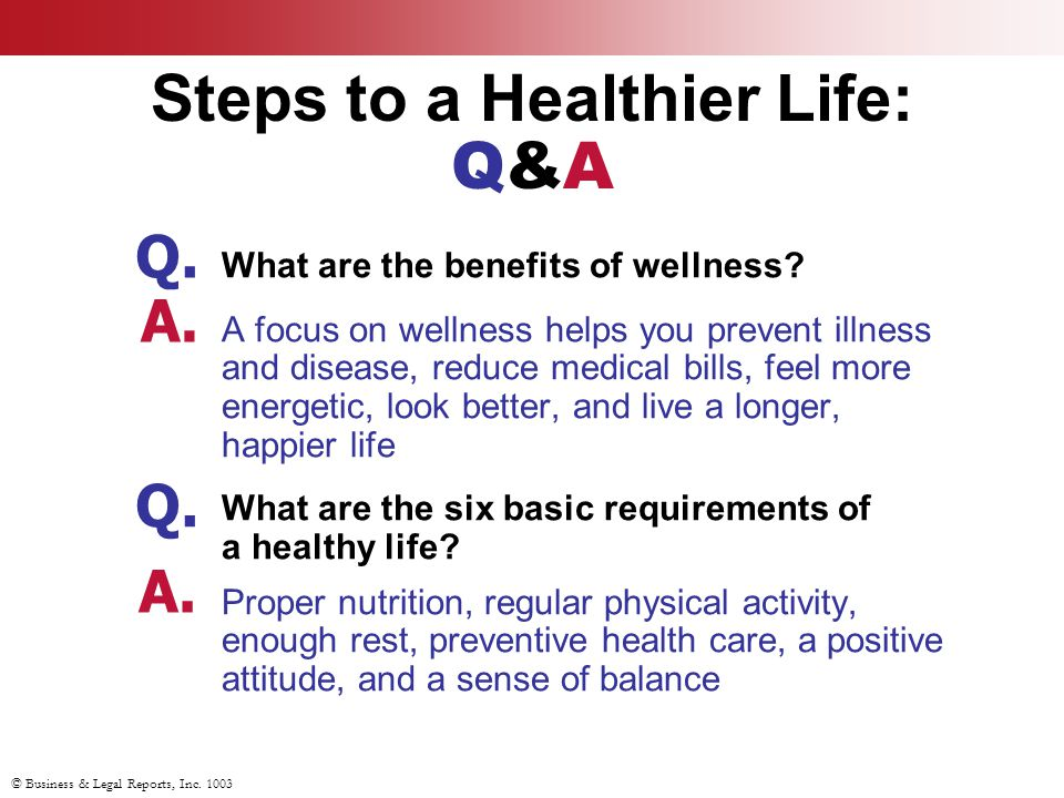 © Business & Legal Reports, Inc. 1003 Steps to a Healthier Life: Q&A What are the benefits of wellness? A focus on wellness helps you prevent illness