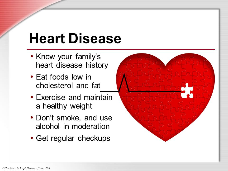 © Business & Legal Reports, Inc. 1003 Heart Disease Know your family's heart disease history Eat foods low in cholesterol and fat Exercise and maintai
