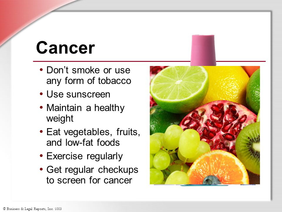 © Business & Legal Reports, Inc. 1003 Cancer Don't smoke or use any form of tobacco Use sunscreen Maintain a healthy weight Eat vegetables, fruits, an