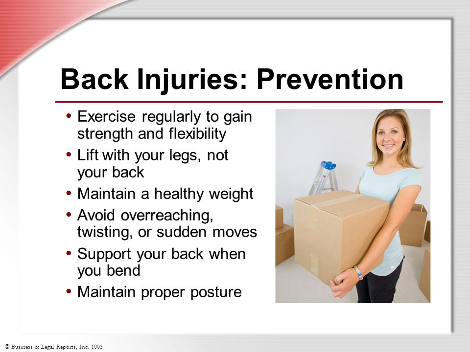 © Business & Legal Reports, Inc. 1003 Exercise regularly to gain strength and flexibility Lift with your legs, not your back Maintain a healthy weight
