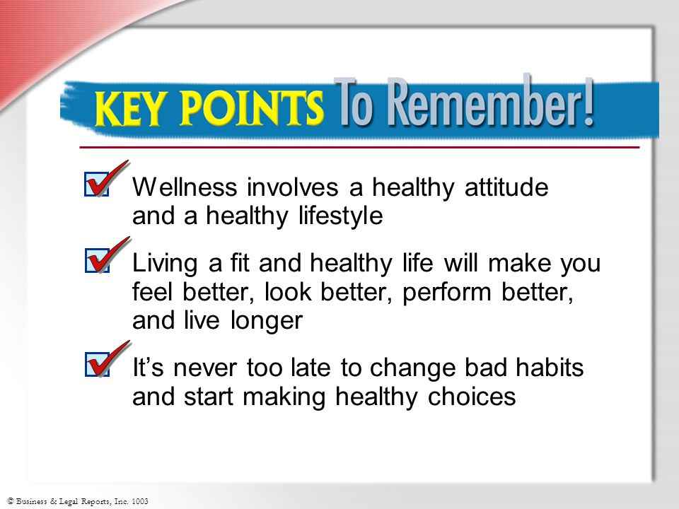 © Business & Legal Reports, Inc. 1003 Key Points to Remember Wellness involves a healthy attitude and a healthy lifestyle Living a fit and healthy lif