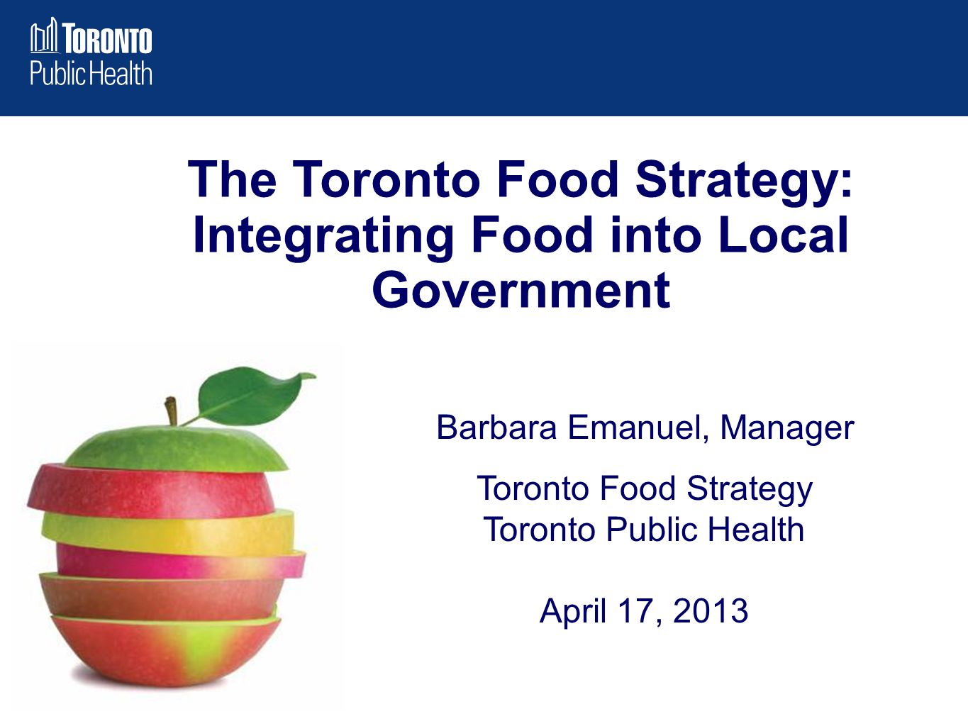 Barbara Emanuel, Manager Toronto Food Strategy Toronto Public Health April 17, 2013 The Toronto Food Strategy: Integrating Food into Local Government