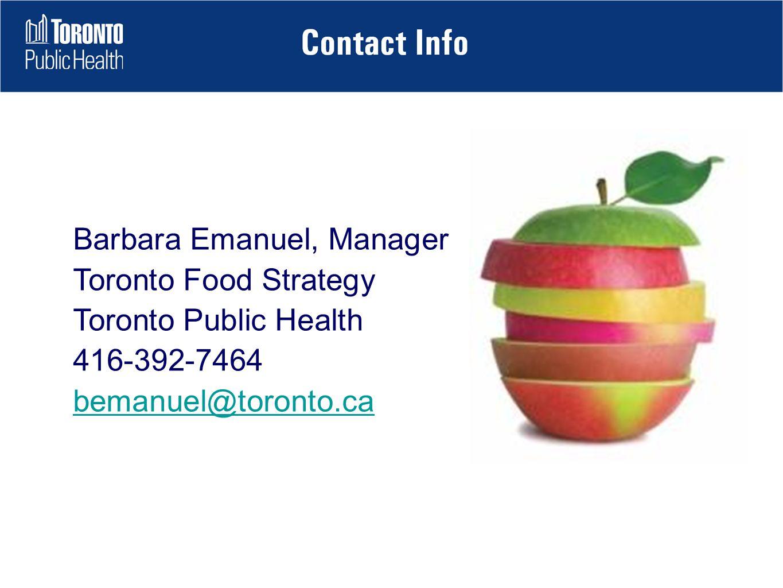 Barbara Emanuel, Manager Toronto Food Strategy Toronto Public Health 416-392-7464 bemanuel@toronto.ca