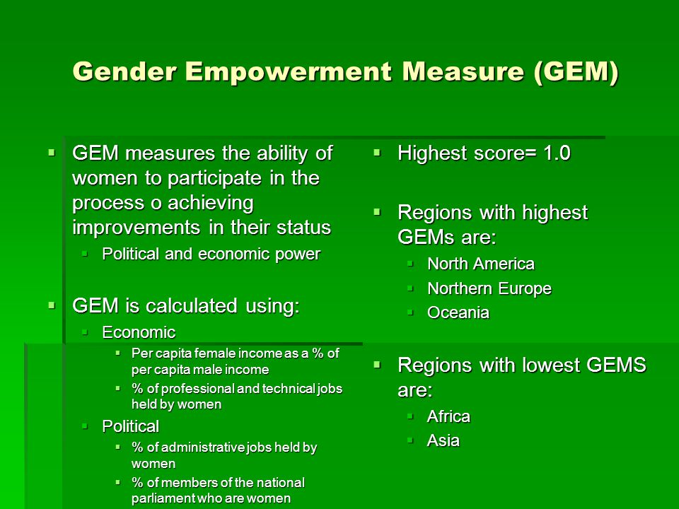Gender Empowerment Measure (GEM)  GEM measures the ability of women to participate in the process o achieving improvements in their status  Politica