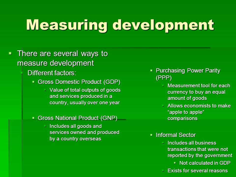 Measuring development  There are several ways to measure development  Different factors:  Gross Domestic Product (GDP)  Value of total outputs of