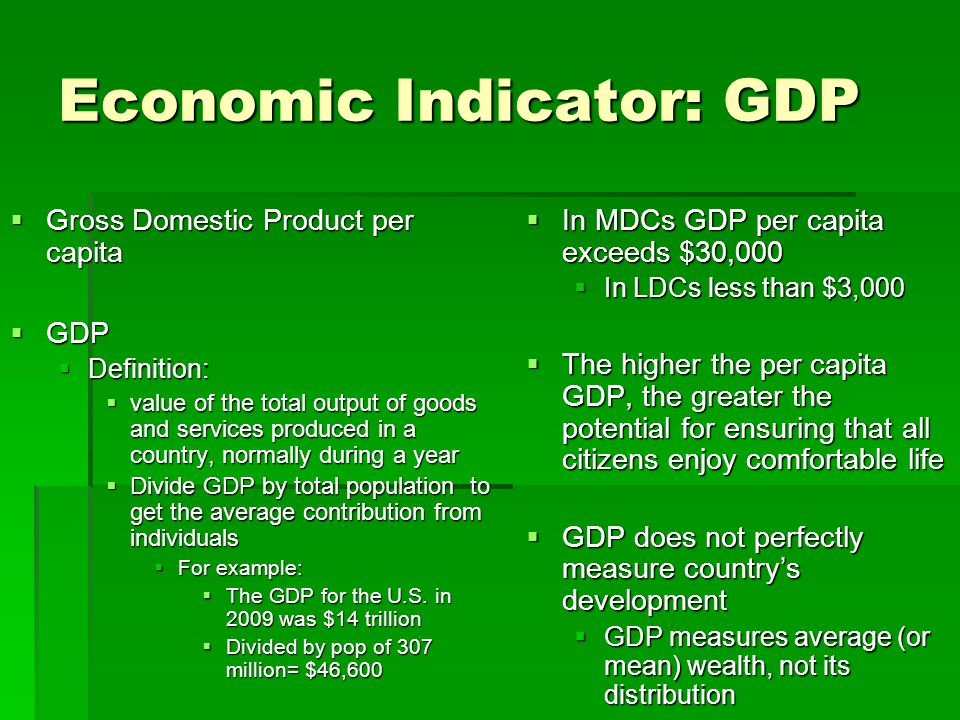 Economic Indicator: GDP  Gross Domestic Product per capita  GDP  Definition:  value of the total output of goods and services produced in a countr