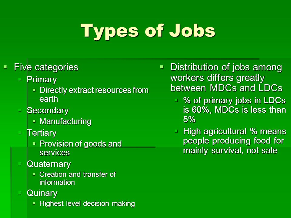 Types of Jobs  Five categories  Primary  Directly extract resources from earth  Secondary  Manufacturing  Tertiary  Provision of goods and serv