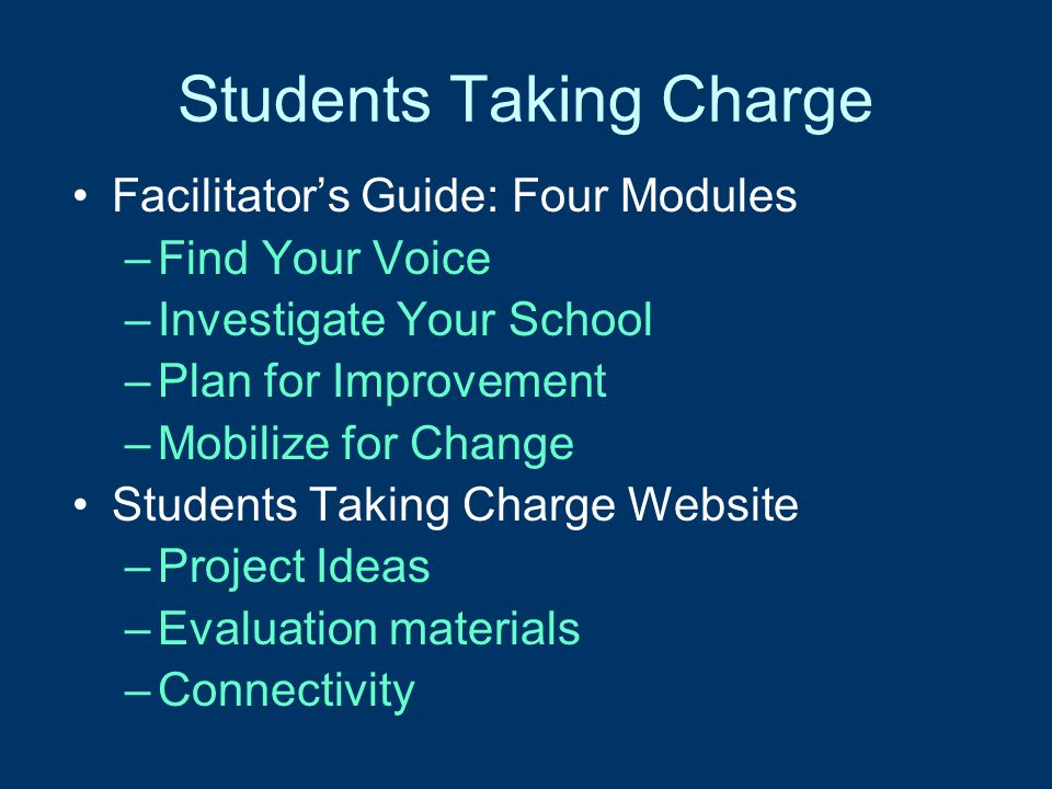 Students Taking Charge Facilitator's Guide: Four Modules –Find Your Voice –Investigate Your School –Plan for Improvement –Mobilize for Change Students