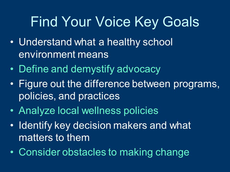 Find Your Voice Key Goals Understand what a healthy school environment means Define and demystify advocacy Figure out the difference between programs,