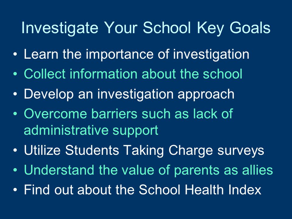 Investigate Your School Key Goals Learn the importance of investigation Collect information about the school Develop an investigation approach Overcome barriers such as lack of administrative support Utilize Students Taking Charge surveys Understand the value of parents as allies Find out about the School Health Index