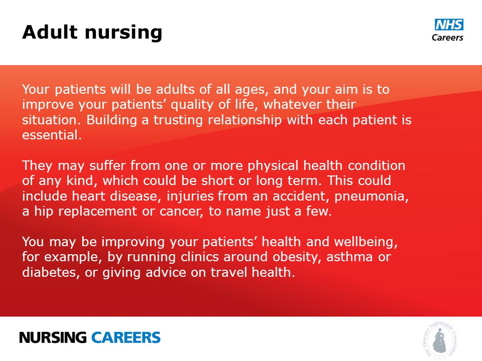Adult nursing Your patients will be adults of all ages, and your aim is to improve your patients' quality of life, whatever their situation.
