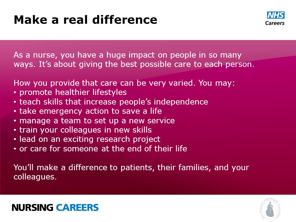 Make a real difference As a nurse, you have a huge impact on people in so many ways.