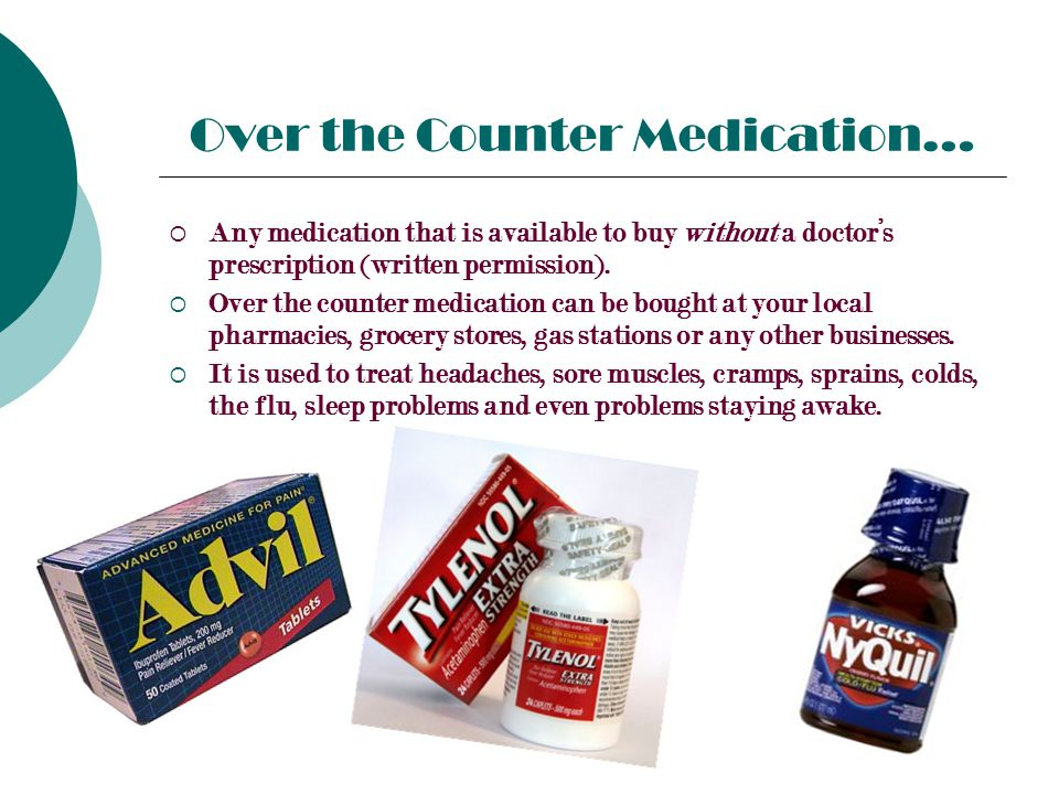 Over the Counter Medication…  Any medication that is available to buy without a doctor's prescription (written permission).