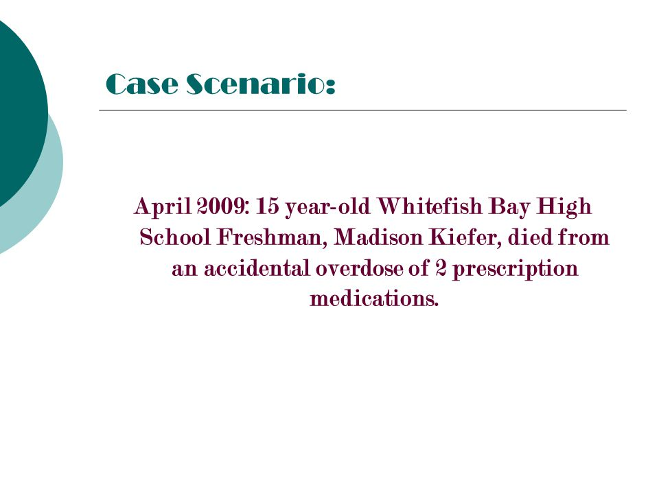 Case Scenario: April 2009: 15 year-old Whitefish Bay High School Freshman, Madison Kiefer, died from an accidental overdose of 2 prescription medications.