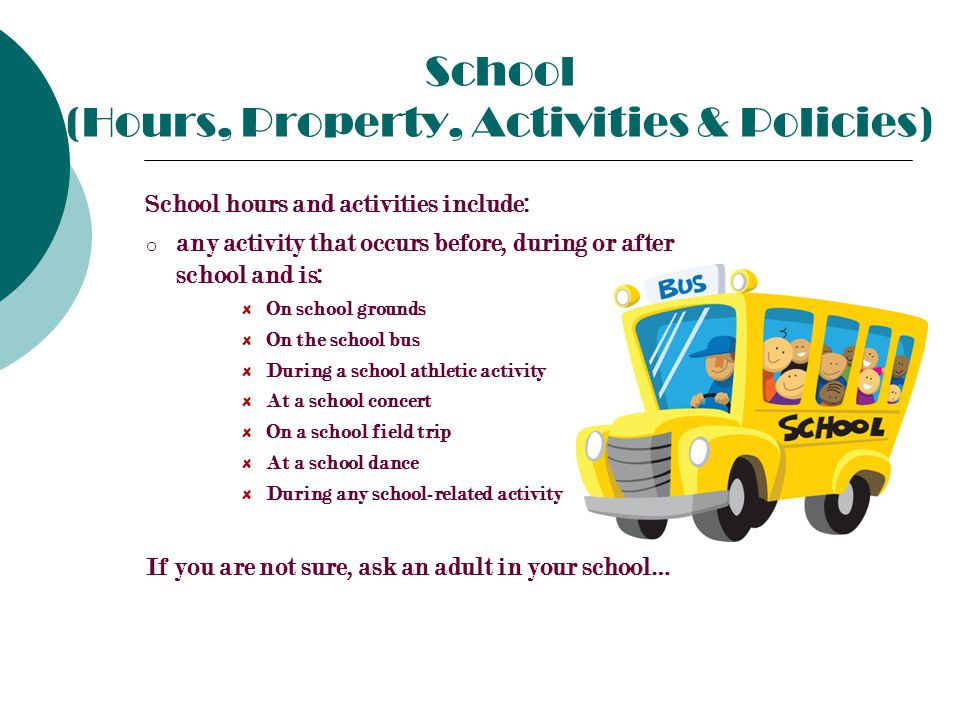 School (Hours, Property, Activities & Policies) School hours and activities include: o any activity that occurs before, during or after school and is: On school grounds On the school bus During a school athletic activity At a school concert On a school field trip At a school dance During any school-related activity If you are not sure, ask an adult in your school…