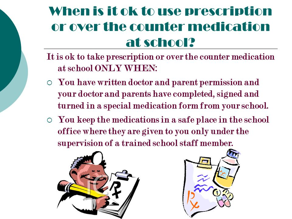 When is it ok to use prescription or over the counter medication at school.