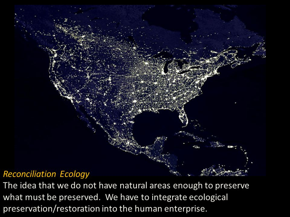 Reconciliation Ecology The idea that we do not have natural areas enough to preserve what must be preserved.
