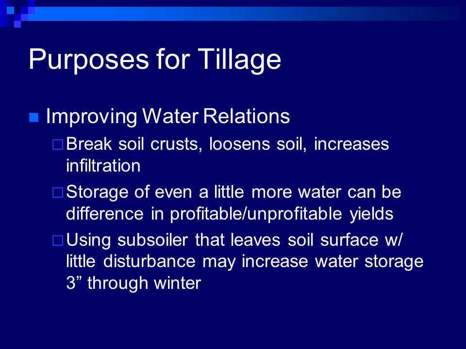 Purposes for Tillage Improving Water Relations  Break soil crusts, loosens soil, increases infiltration  Storage of even a little more water can be difference in profitable/unprofitable yields  Using subsoiler that leaves soil surface w/ little disturbance may increase water storage 3 through winter