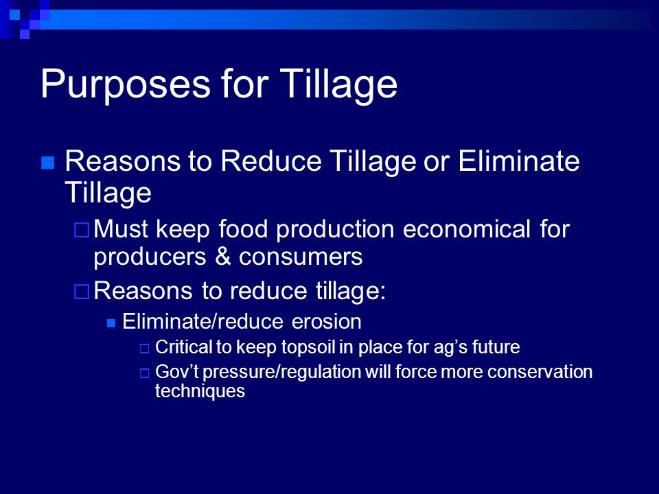 Purposes for Tillage Reasons to Reduce Tillage or Eliminate Tillage  Must keep food production economical for producers & consumers  Reasons to reduce tillage: Eliminate/reduce erosion  Critical to keep topsoil in place for ag's future  Gov't pressure/regulation will force more conservation techniques