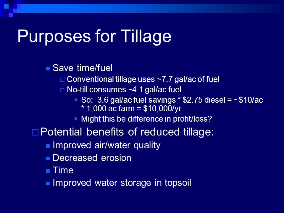 Purposes for Tillage Save time/fuel  Conventional tillage uses ~7.7 gal/ac of fuel  No-till consumes ~4.1 gal/ac fuel  So: 3.6 gal/ac fuel savings * $2.75 diesel = ~$10/ac * 1,000 ac farm = $10,000/yr  Might this be difference in profit/loss.