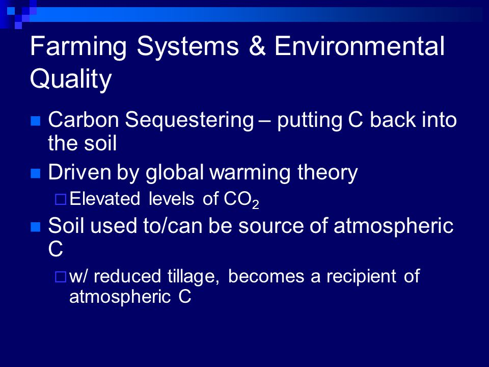 Farming Systems & Environmental Quality Carbon Sequestering – putting C back into the soil Driven by global warming theory  Elevated levels of CO 2 Soil used to/can be source of atmospheric C  w/ reduced tillage, becomes a recipient of atmospheric C
