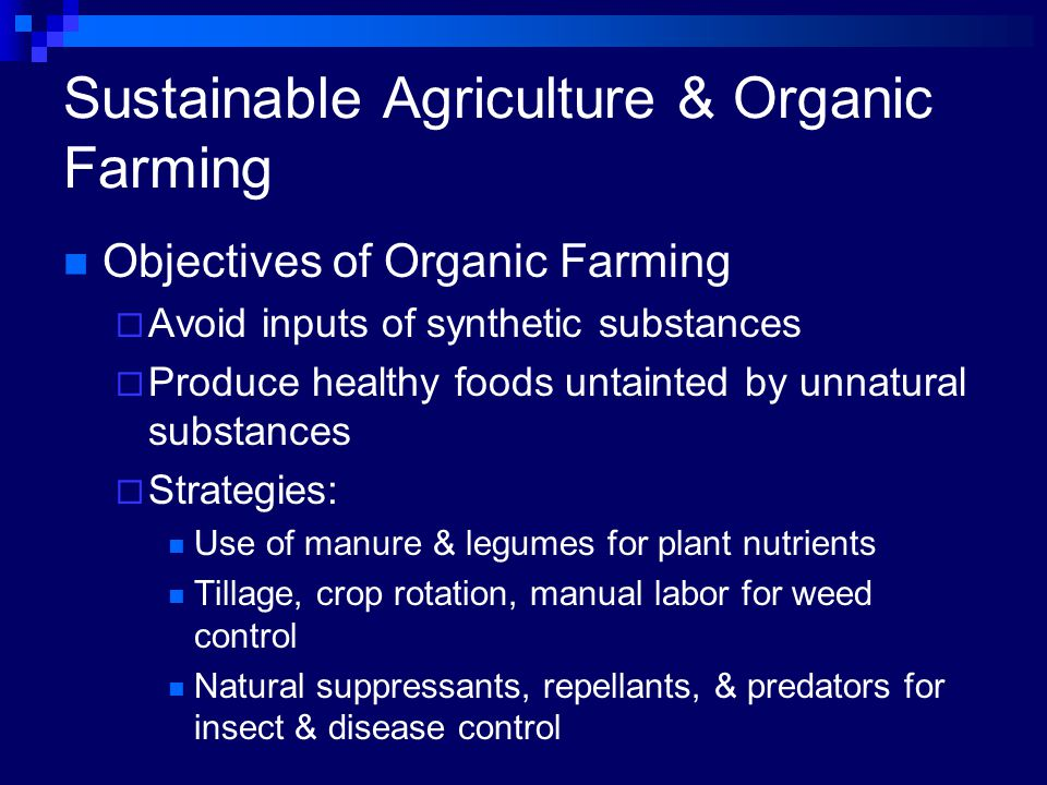 Sustainable Agriculture & Organic Farming Objectives of Organic Farming  Avoid inputs of synthetic substances  Produce healthy foods untainted by unnatural substances  Strategies: Use of manure & legumes for plant nutrients Tillage, crop rotation, manual labor for weed control Natural suppressants, repellants, & predators for insect & disease control
