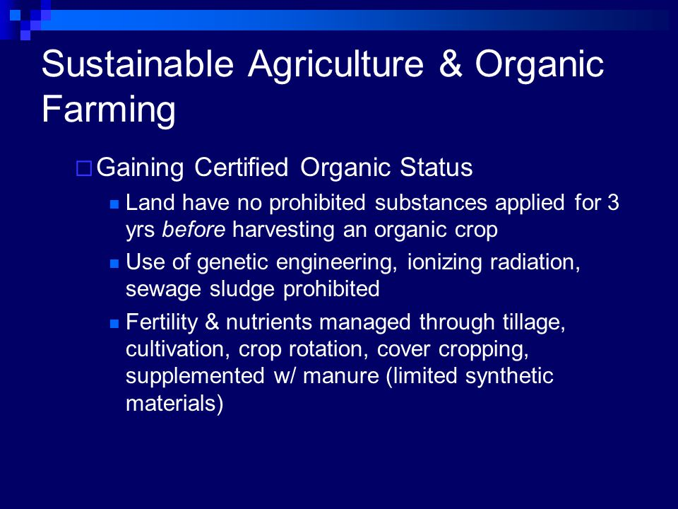 Sustainable Agriculture & Organic Farming  Gaining Certified Organic Status Land have no prohibited substances applied for 3 yrs before harvesting an organic crop Use of genetic engineering, ionizing radiation, sewage sludge prohibited Fertility & nutrients managed through tillage, cultivation, crop rotation, cover cropping, supplemented w/ manure (limited synthetic materials)