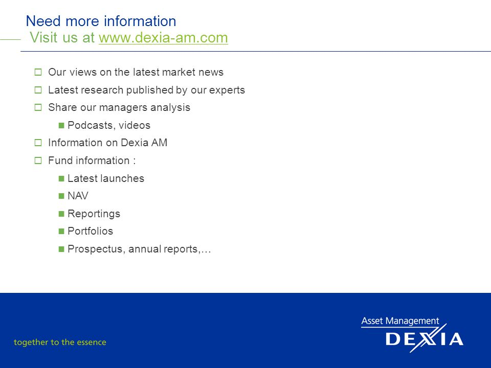 30 2011 SRI Roadshow Need more information Visit us at www.dexia-am.comwww.dexia-am.com  Our views on the latest market news  Latest research published by our experts  Share our managers analysis Podcasts, videos  Information on Dexia AM  Fund information : Latest launches NAV Reportings Portfolios Prospectus, annual reports,…