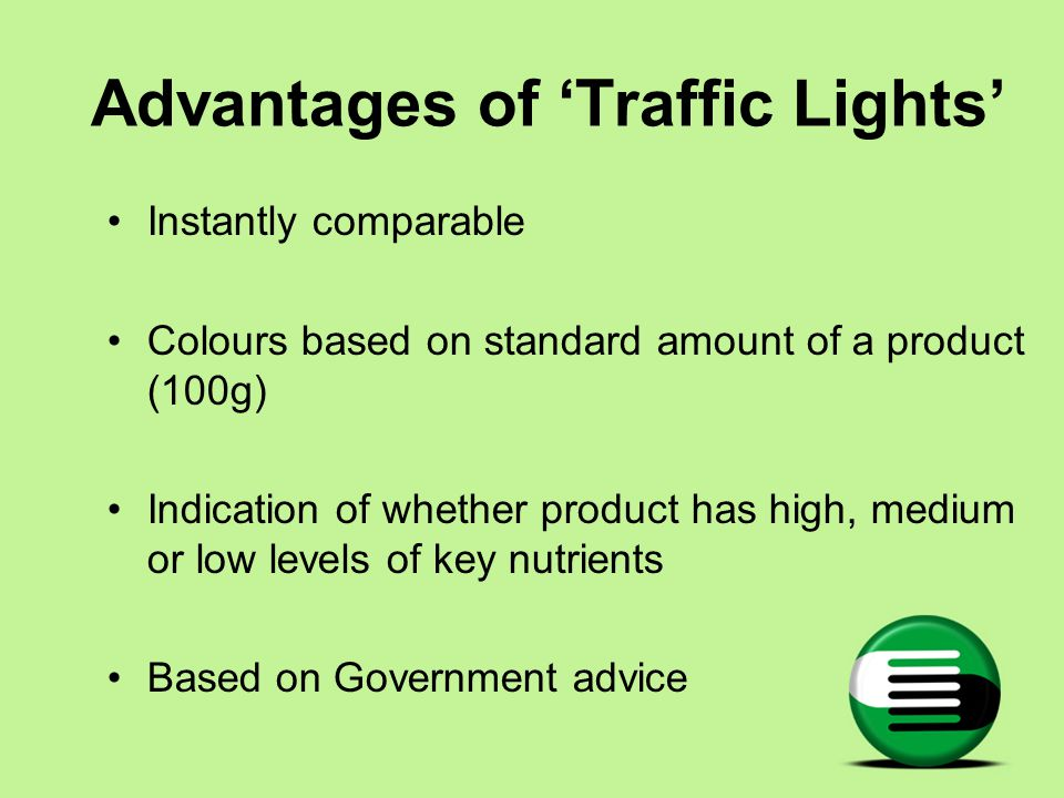 Advantages of 'Traffic Lights' Instantly comparable Colours based on standard amount of a product (100g) Indication of whether product has high, medium or low levels of key nutrients Based on Government advice