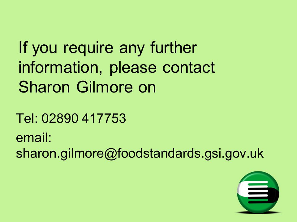 If you require any further information, please contact Sharon Gilmore on Tel: 02890 417753 email: sharon.gilmore@foodstandards.gsi.gov.uk