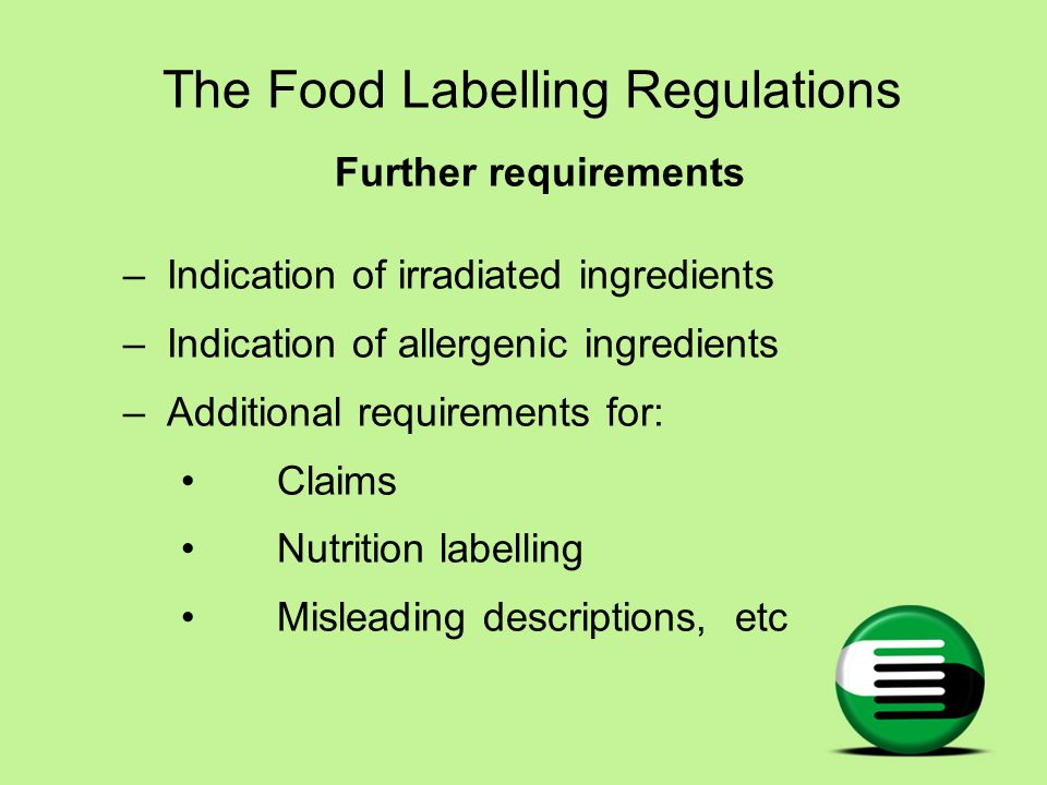The Food Labelling Regulations Further requirements –Indication of irradiated ingredients –Indication of allergenic ingredients –Additional requirements for: Claims Nutrition labelling Misleading descriptions, etc