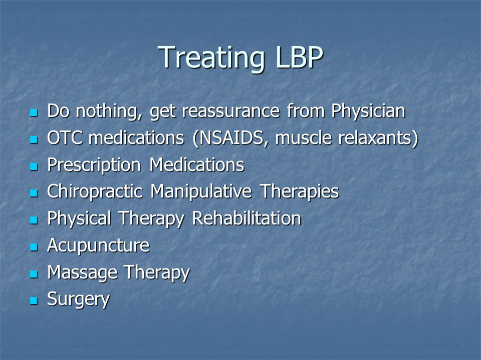 Treating LBP Do nothing, get reassurance from Physician Do nothing, get reassurance from Physician OTC medications (NSAIDS, muscle relaxants) OTC medications (NSAIDS, muscle relaxants) Prescription Medications Prescription Medications Chiropractic Manipulative Therapies Chiropractic Manipulative Therapies Physical Therapy Rehabilitation Physical Therapy Rehabilitation Acupuncture Acupuncture Massage Therapy Massage Therapy Surgery Surgery
