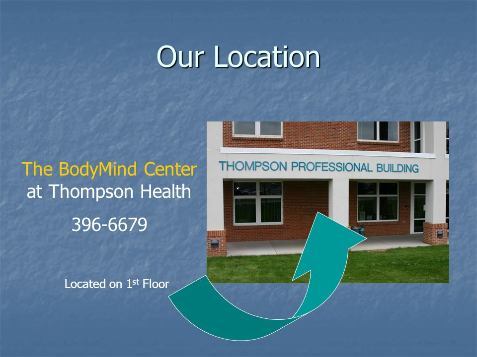 Our Location The BodyMind Center at Thompson Health 396-6679 Located on 1 st Floor