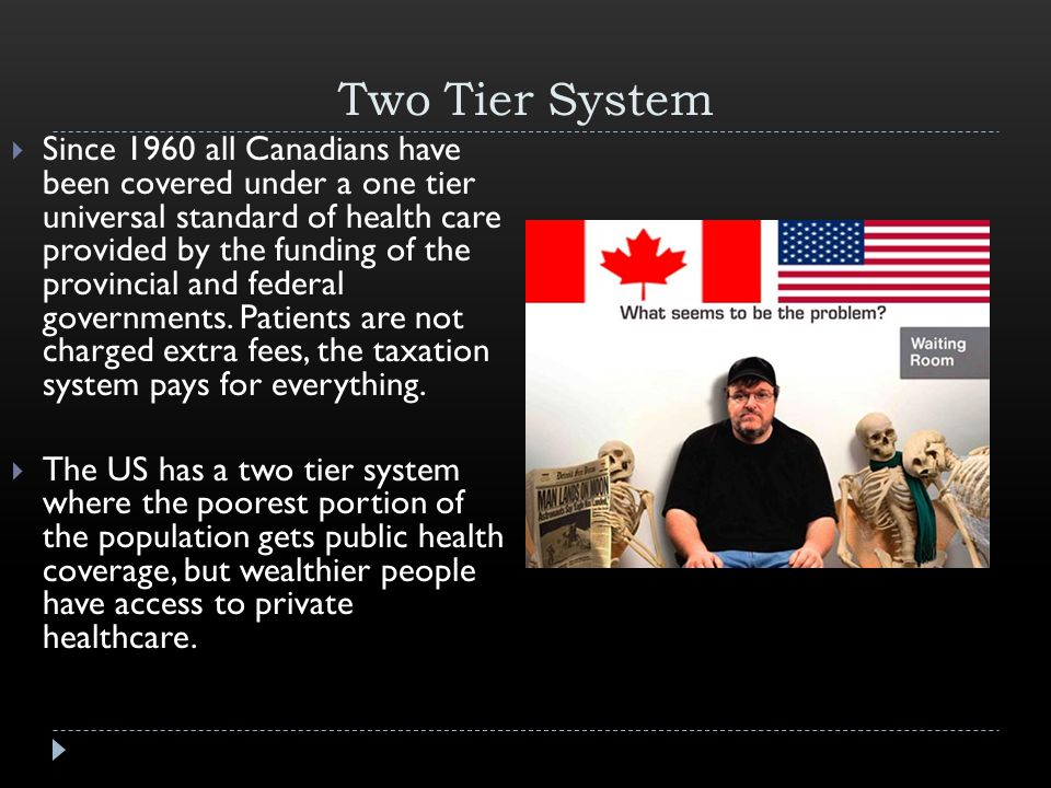 Two Tier System  Since 1960 all Canadians have been covered under a one tier universal standard of health care provided by the funding of the provincial and federal governments.