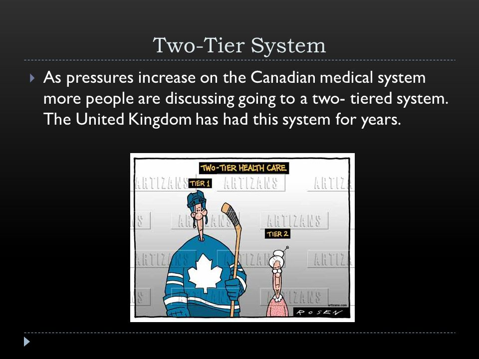 Two-Tier System  As pressures increase on the Canadian medical system more people are discussing going to a two- tiered system.