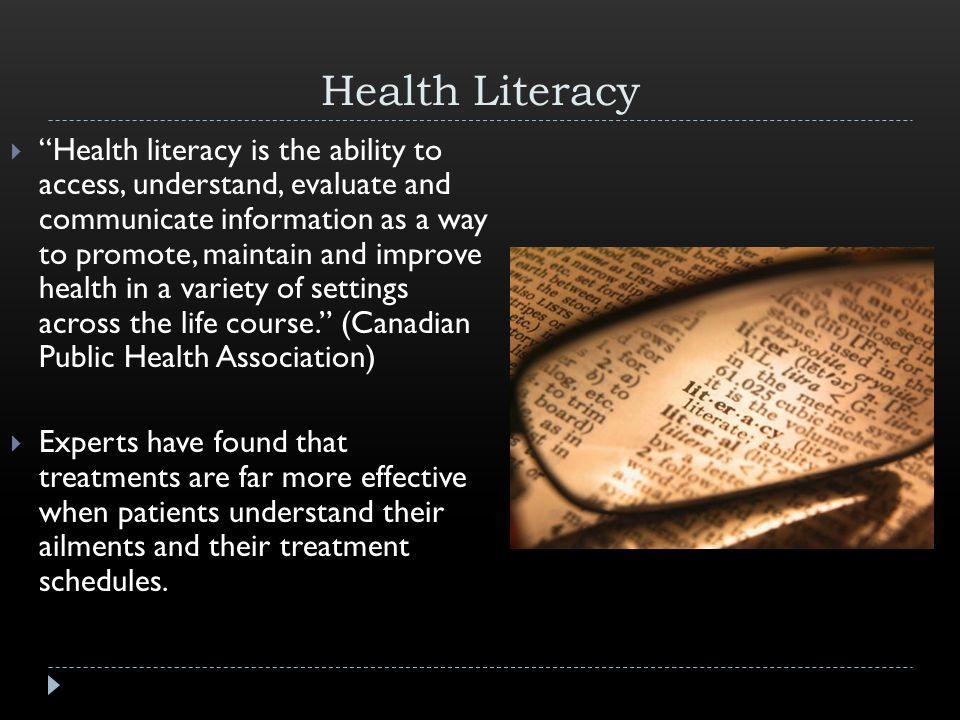 Health Literacy  Health literacy is the ability to access, understand, evaluate and communicate information as a way to promote, maintain and improve health in a variety of settings across the life course. (Canadian Public Health Association)  Experts have found that treatments are far more effective when patients understand their ailments and their treatment schedules.