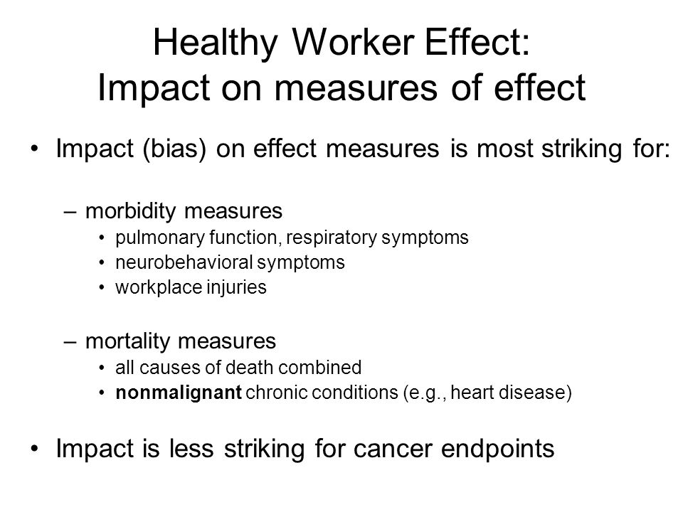 Healthy Worker Effect: Impact on measures of effect Impact (bias) on effect measures is most striking for: –morbidity measures pulmonary function, respiratory symptoms neurobehavioral symptoms workplace injuries –mortality measures all causes of death combined nonmalignant chronic conditions (e.g., heart disease) Impact is less striking for cancer endpoints