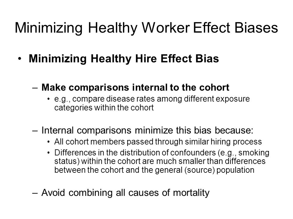 Minimizing Healthy Worker Effect Biases Minimizing Healthy Hire Effect Bias –Make comparisons internal to the cohort e.g., compare disease rates among different exposure categories within the cohort –Internal comparisons minimize this bias because: All cohort members passed through similar hiring process Differences in the distribution of confounders (e.g., smoking status) within the cohort are much smaller than differences between the cohort and the general (source) population –Avoid combining all causes of mortality