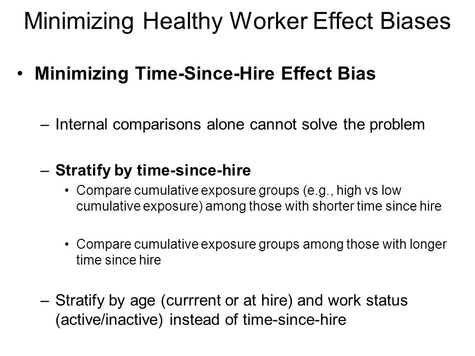 Minimizing Healthy Worker Effect Biases Minimizing Time-Since-Hire Effect Bias –Internal comparisons alone cannot solve the problem –Stratify by time-since-hire Compare cumulative exposure groups (e.g., high vs low cumulative exposure) among those with shorter time since hire Compare cumulative exposure groups among those with longer time since hire –Stratify by age (currrent or at hire) and work status (active/inactive) instead of time-since-hire