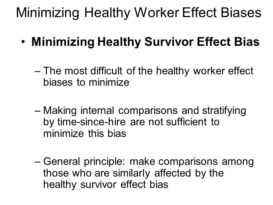 Minimizing Healthy Worker Effect Biases Minimizing Healthy Survivor Effect Bias –The most difficult of the healthy worker effect biases to minimize –Making internal comparisons and stratifying by time-since-hire are not sufficient to minimize this bias –General principle: make comparisons among those who are similarly affected by the healthy survivor effect bias